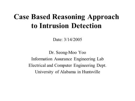 Case Based Reasoning Approach to Intrusion Detection Date: 3/14/2005 Dr. Seong-Moo Yoo Information Assurance Engineering Lab Electrical and Computer Engineering.