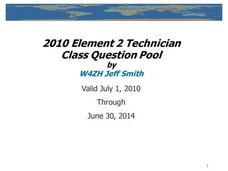 1 2010 Element <strong>2</strong> Technician Class Question Pool by W4ZH Jeff Smith Valid July 1, 2010 Through June 30, 2014.