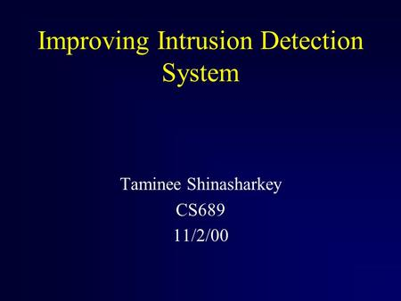 Improving Intrusion Detection System Taminee Shinasharkey CS689 11/2/00.