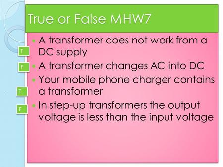 True or False MHW7 A transformer does not work from a DC supply A transformer changes AC into DC Your mobile phone charger contains a transformer In step-up.