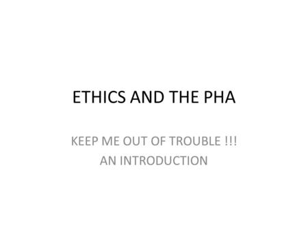 ETHICS AND THE PHA KEEP ME OUT OF TROUBLE !!! AN INTRODUCTION.