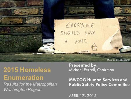 Presented by: Michael Ferrell, Chairman MWCOG Human Services and Public Safety Policy Committee APRIL 17, 2015 Photo Credit: Bob Jagendorf 2015 Homeless.
