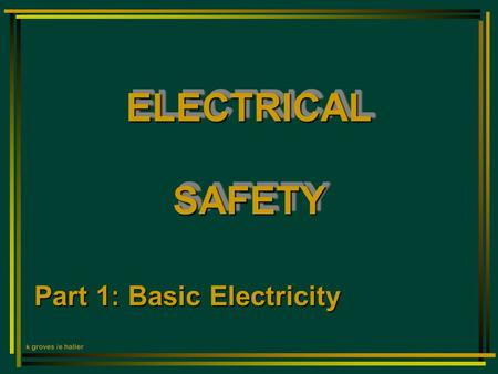 ELECTRICAL SAFETY Part 1: Basic Electricity k groves /e haller.