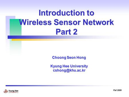 Fall 2006 Introduction to Wireless Sensor Network Part 2 Choong Seon Hong Kyung Hee University