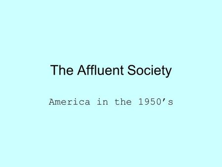 The Affluent Society America in the 1950's. America after the War Celebration…. and DEMOBILIZATION 1945 – 12m military 1947 -- 1.6m military.