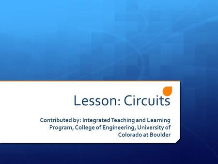 Lesson: Circuits Contributed by: Integrated Teaching and Learning Program, College of Engineering, University of Colorado at Boulder.