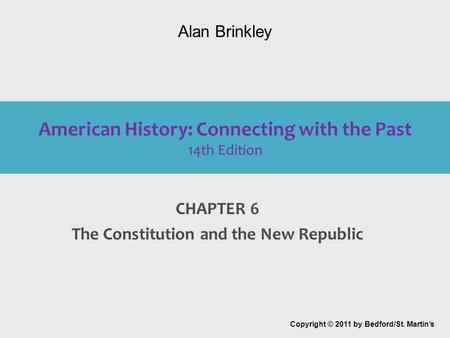 American History: Connecting with the Past 14th Edition CHAPTER 6 The Constitution and the New Republic Copyright © 2011 by Bedford/St. Martin's Alan Brinkley.