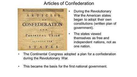 Articles of Confederation During the Revolutionary War the American states began to adopt their own constitutions (written plan of government). The states.