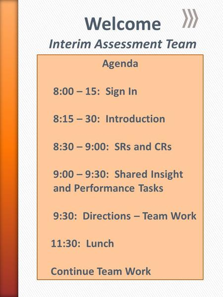Welcome Interim Assessment Team Agenda 8:00 – 15: Sign In 8:15 – 30: Introduction 8:30 – 9:00: SRs and CRs 9:00 – 9:30: Shared Insight and Performance.