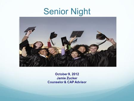 Senior Night October 9, 2012 Jamie Zucker Counselor & CAP Advisor.
