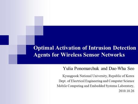 Optimal Activation of Intrusion Detection Agents for Wireless Sensor Networks Yulia Ponomarchuk and Dae-Wha Seo Kyungpook National University, Republic.