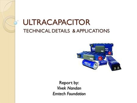 ULTRACAPACITOR TECHNICAL DETAILS & APPLICATIONS Report by: Vivek Nandan Emtech Foundation.