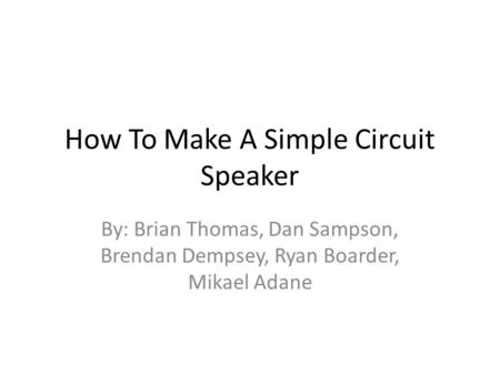 How To Make A Simple Circuit Speaker By: Brian Thomas, Dan Sampson, Brendan Dempsey, Ryan Boarder, Mikael Adane.