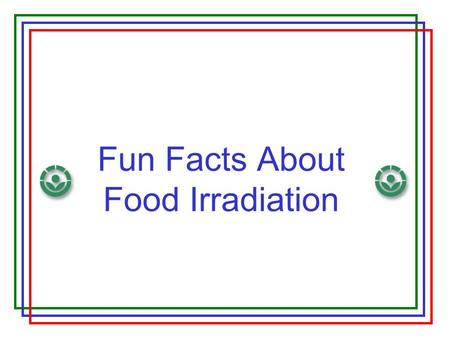 Fun Facts About Food Irradiation. Why do we preserve food? Protect people from microorganisms, parasites, and other pests Extend shelf-life, improve long-term.