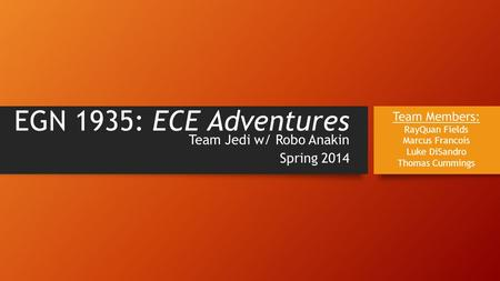EGN 1935: ECE Adventures Team Jedi w/ Robo Anakin Spring 2014 Team Members: RayQuan Fields Marcus Francois Luke DiSandro Thomas Cummings.