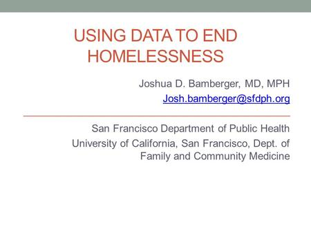 USING DATA TO END HOMELESSNESS Joshua D. Bamberger, MD, MPH San Francisco Department of Public Health University of California,
