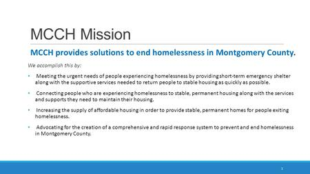 MCCH Mission MCCH provides solutions to end homelessness in Montgomery County. We accomplish this by: Meeting the urgent needs of people experiencing homelessness.