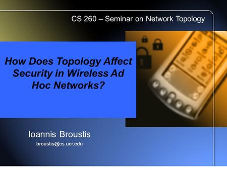 How Does Topology Affect Security in Wireless Ad Hoc Networks? Ioannis Broustis CS 260 – Seminar on Network Topology.