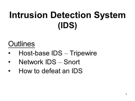 1 Intrusion Detection System (IDS) Outlines Host-base IDS – Tripewire Network IDS – Snort How to defeat an IDS.