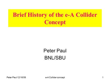 Peter Paul 12/16/06e-A Collider concept1 Brief History of the e-A Collider Concept Peter Paul BNL/SBU.