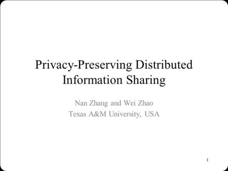 1 Privacy-Preserving Distributed Information Sharing Nan Zhang and Wei Zhao Texas A&M University, USA.
