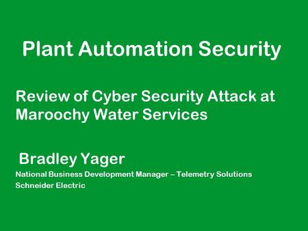 1 ● Plant Automation Security Review of Cyber Security Attack at Maroochy Water Services ● Bradley Yager ● National Business Development Manager – Telemetry.