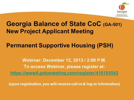 Georgia Balance of State CoC (GA-501) New Project Applicant Meeting Permanent Supportive Housing (PSH) Webinar: December 12, 2013 / 2:00 P.M. To access.