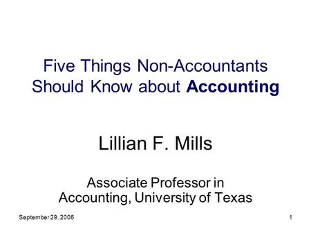 September 29, 20061 Five Things Non-Accountants Should Know about Accounting Lillian F. Mills Associate Professor in Accounting, University of Texas.
