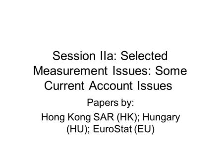 Session IIa: Selected Measurement Issues: Some Current Account Issues Papers by: Hong Kong SAR (HK); Hungary (HU); EuroStat (EU)