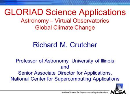 National Center for Supercomputing Applications GLORIAD Science Applications Astronomy – Virtual Observatories Global Climate Change Richard M. Crutcher.