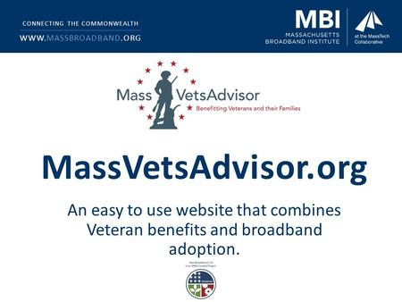 MassVetsAdvisor.org An easy to use website that combines Veteran benefits and broadband adoption. CONNECTING THE COMMONWEALTH WWW.MASSBROADBAND.ORG.