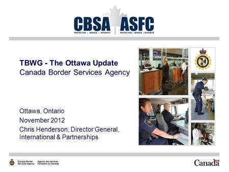 1 TBWG - The Ottawa Update Canada Border Services Agency Ottawa, Ontario November 2012 Chris Henderson, Director General, International & Partnerships.