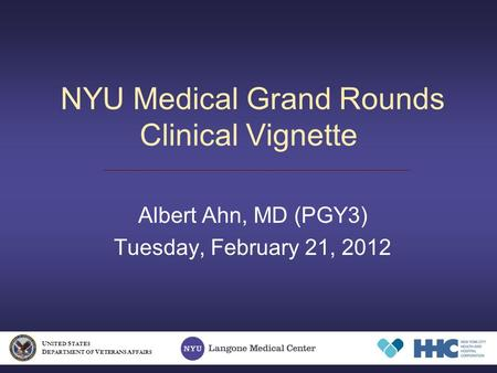 NYU Medical Grand Rounds Clinical Vignette Albert Ahn, MD (PGY3) Tuesday, February 21, 2012 U NITED S TATES D EPARTMENT OF V ETERANS A FFAIRS.