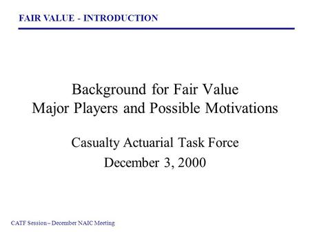 FAIR VALUE - INTRODUCTION CATF Session – December NAIC Meeting Background for Fair Value Major Players and Possible Motivations Casualty Actuarial Task.