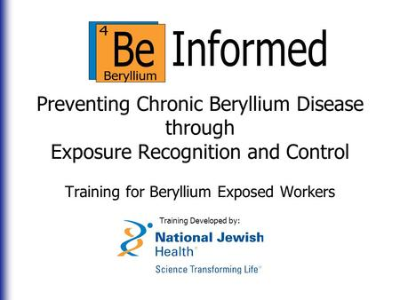 Preventing Chronic Beryllium Disease through Exposure Recognition and Control Training for Beryllium Exposed Workers Training Developed by: