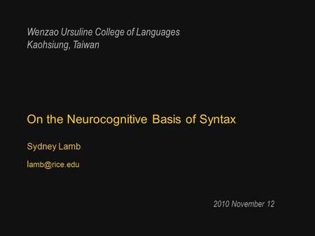 On the Neurocognitive Basis of Syntax Sydney Lamb l 2010 November 12 Wenzao Ursuline College of Languages Kaohsiung, Taiwan.