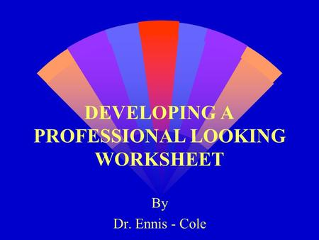 DEVELOPING A PROFESSIONAL LOOKING WORKSHEET By Dr. Ennis - Cole.