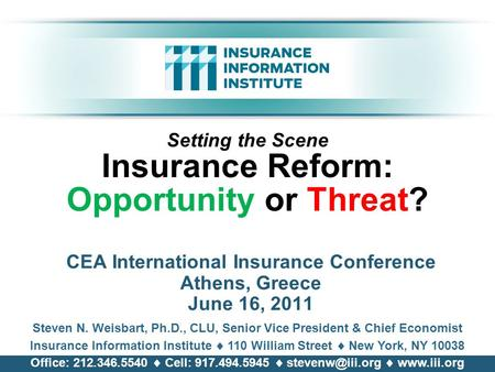 Setting the Scene Insurance Reform: Opportunity or Threat? CEA International Insurance Conference Athens, Greece June 16, 2011 Steven N. Weisbart, Ph.D.,
