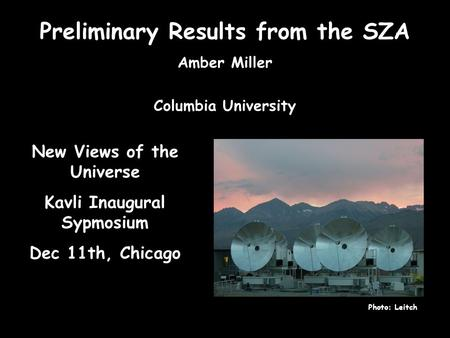 Preliminary Results from the SZA Amber Miller Columbia University Photo: Leitch New Views of the Universe Kavli Inaugural Sypmosium Dec 11th, Chicago.