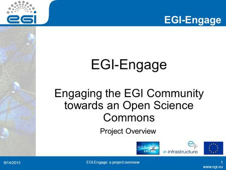 Www.egi.eu EGI-Engage www.egi.eu EGI-Engage Engaging the EGI Community towards an Open Science Commons Project Overview 9/14/2015 EGI-Engage: a project.