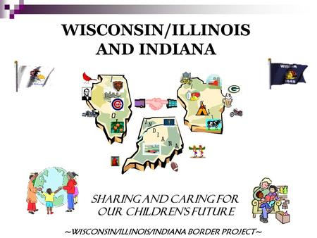 WISCONSIN/ILLINOIS AND INDIANA SHARING AND CARING FOR OUR CHILDREN'S FUTURE ~WISCONSIN/ILLINOIS/INDIANA BORDER PROJECT~
