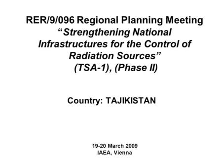 "RER/9/096 Regional Planning Meeting ""Strengthening National Infrastructures for the Control of Radiation Sources"" (TSA-1), (Phase II) Country: TAJIKISTAN."