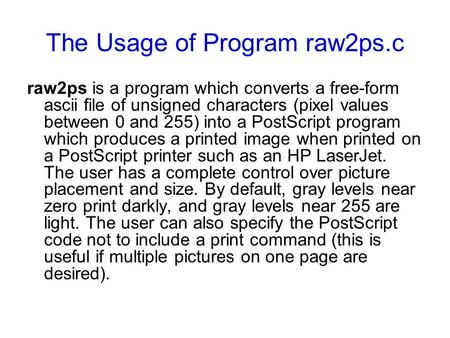 The Usage of Program raw2ps.c raw2ps is a program which converts a free-form ascii file of unsigned characters (pixel values between 0 and 255) into a.