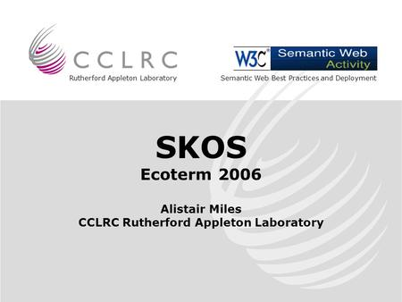 Rutherford Appleton Laboratory SKOS Ecoterm 2006 Alistair Miles CCLRC Rutherford Appleton Laboratory Semantic Web Best Practices and Deployment.