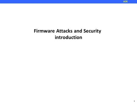 1 UCR Firmware Attacks and Security introduction.