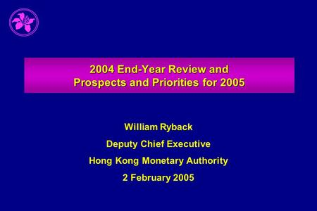 2004 End-Year Review and Prospects and Priorities for 2005 William Ryback Deputy Chief Executive Hong Kong Monetary Authority 2 February 2005.