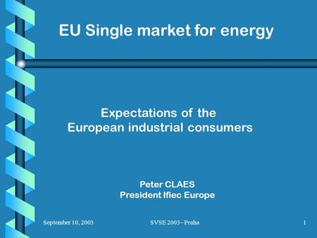September 10, 2003SVSE 2003 - Praha1 EU Single market for energy Expectations of the European industrial consumers Peter CLAES President Ifiec Europe.