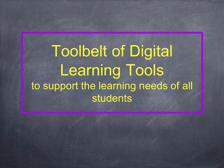 Toolbelt of Digital Learning Tools to support the learning needs of all students.