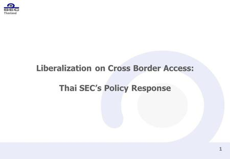 Thailand 1 Liberalization on Cross Border Access: Thai SEC's Policy Response.
