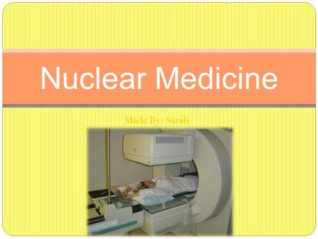 Made By: Sarah Nuclear Medicine. What is general nuclear medicine? Medical Imaging using small amounts of radioactive materials to treat diseases and.